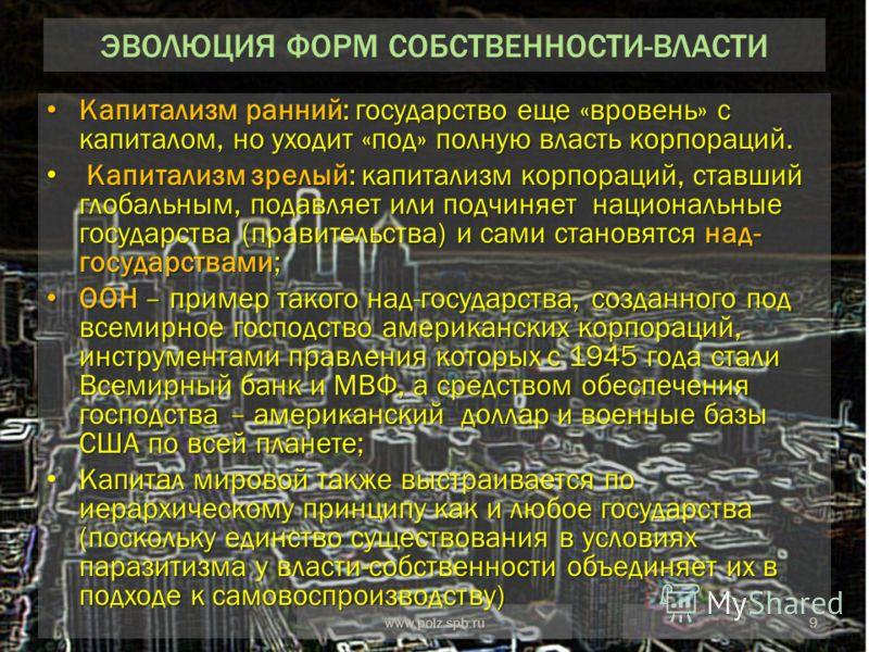 9www.polz.spb.ru ЭВОЛЮЦИЯ ФОРМ СОБСТВЕННОСТИ-ВЛАСТИ Капитализм ранний: государство еще «вровень» с капиталом, но уходит «под» полную власть корпораций. Капитализм ранний: государство еще «вровень» с капиталом, но уходит «под» полную власть корпораций