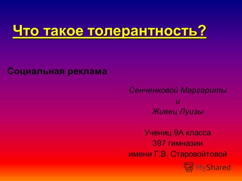 Что такое толерантность? Сенченковой Маргариты и Живец Луизы Учениц 9А класса 397 гимназии имени Г.В. Старовойтовой Социальная реклама