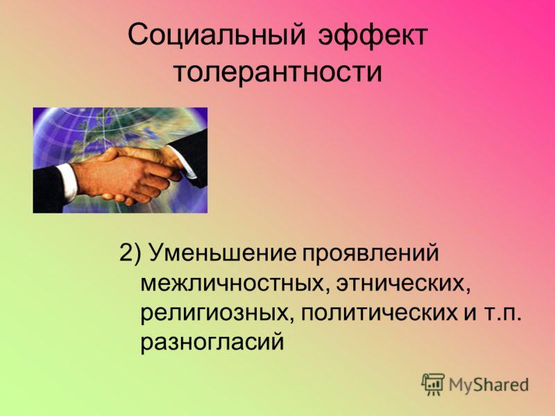 Социальный эффект толерантности 2) Уменьшение проявлений межличностных, этнических, религиозных, политических и т.п. разногласий