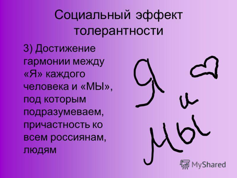 Социальный эффект толерантности 3) Достижение гармонии между «Я» каждого человека и «МЫ», под которым подразумеваем, причастность ко всем россиянам, людям