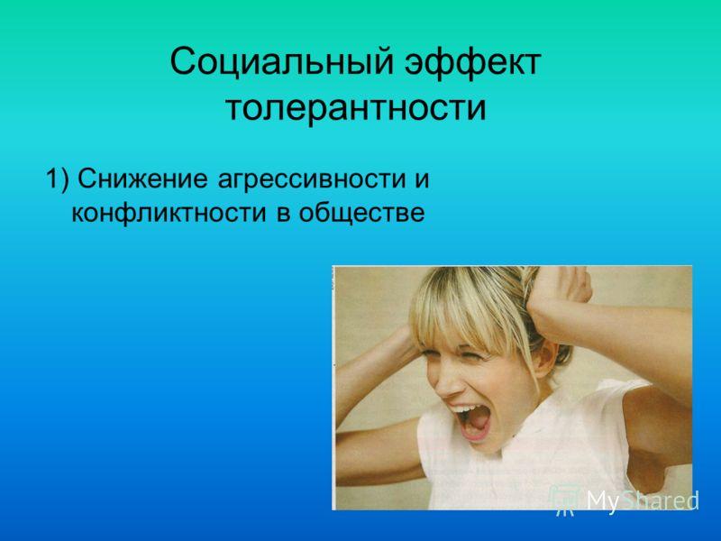 Социальный эффект толерантности 1) Снижение агрессивности и конфликтности в обществе