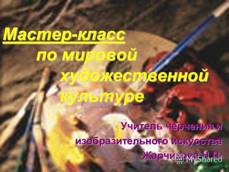 Мастер-класс по мировой художественной культуре Учитель черчения и Учитель черчения и изобразительного искусства Жарчикова Н.П. Жарчикова Н.П.