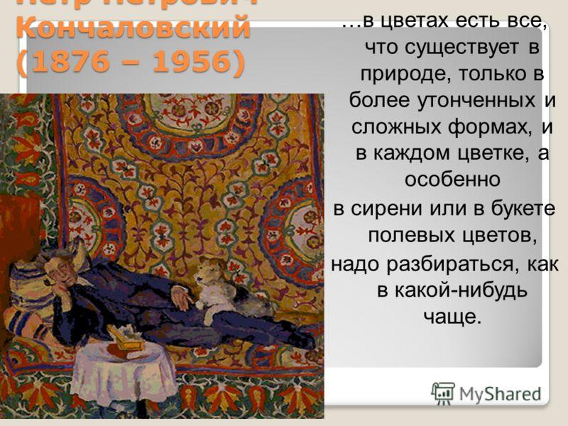 Петр Петрович Кончаловский (1876 – 1956) …в цветах есть все, что существует в природе, только в более утонченных и сложных формах, и в каждом цветке, а особенно в сирени или в букете полевых цветов, надо разбираться, как в какой-нибудь чаще.