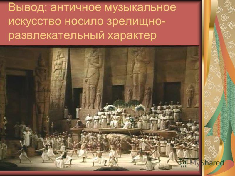 Вывод: античное музыкальное искусство носило зрелищно- развлекательный характер