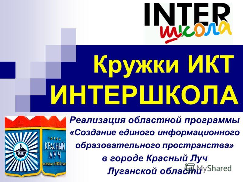 Кружки ИКТ ИНТЕРШКОЛА Реализация областной программы «Создание единого информационного образовательного пространства» в городе Красный Луч Луганской области