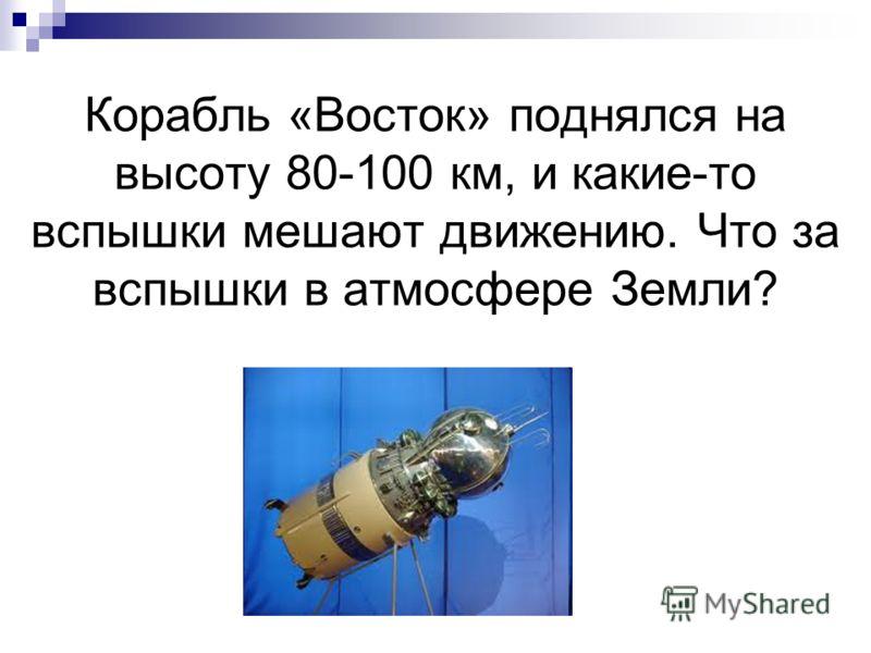 Корабль «Восток» поднялся на высоту 80-100 км, и какие-то вспышки мешают движению. Что за вспышки в атмосфере Земли?