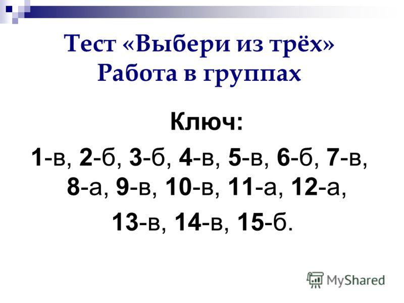 Тест «Выбери из трёх» Работа в группах Ключ: 1-в, 2-б, 3-б, 4-в, 5-в, 6-б, 7-в, 8-а, 9-в, 10-в, 11-а, 12-а, 13-в, 14-в, 15-б.