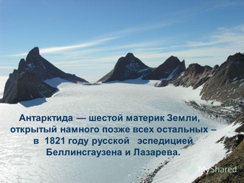 Антарктида шестой материк Земли, открытый намного позже всех остальных – в 1821 году русской эспедицией Беллинсгаузена и Лазарева.