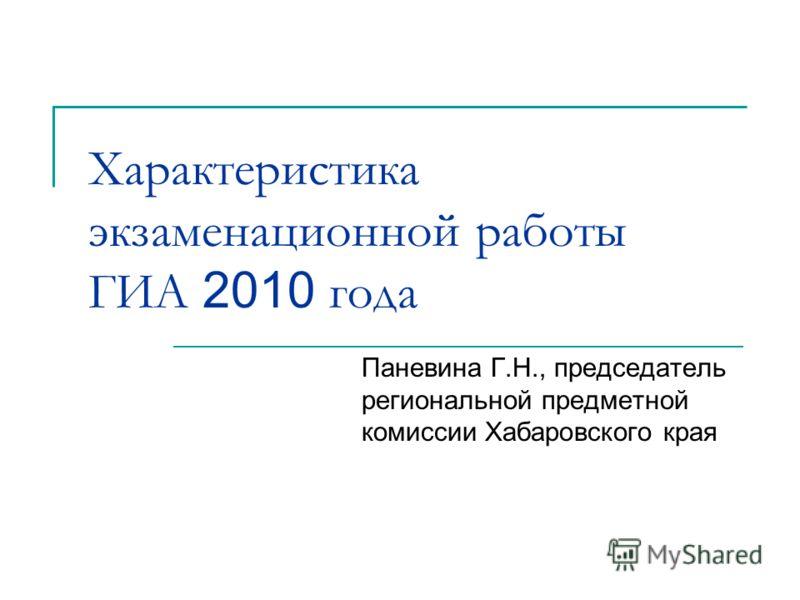 Характеристика экзаменационной работы ГИА 2010 года Паневина Г.Н., председатель региональной предметной комиссии Хабаровского края