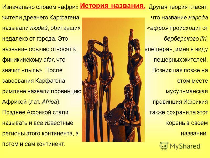 История названия. Изначально словом «афри» жители древнего Карфагена называли людей, обитавших недалеко от города. Это название обычно относят к финикийскому afar, что значит «пыль». После завоевания Карфагена римляне назвали провинцию Африкой (лат.