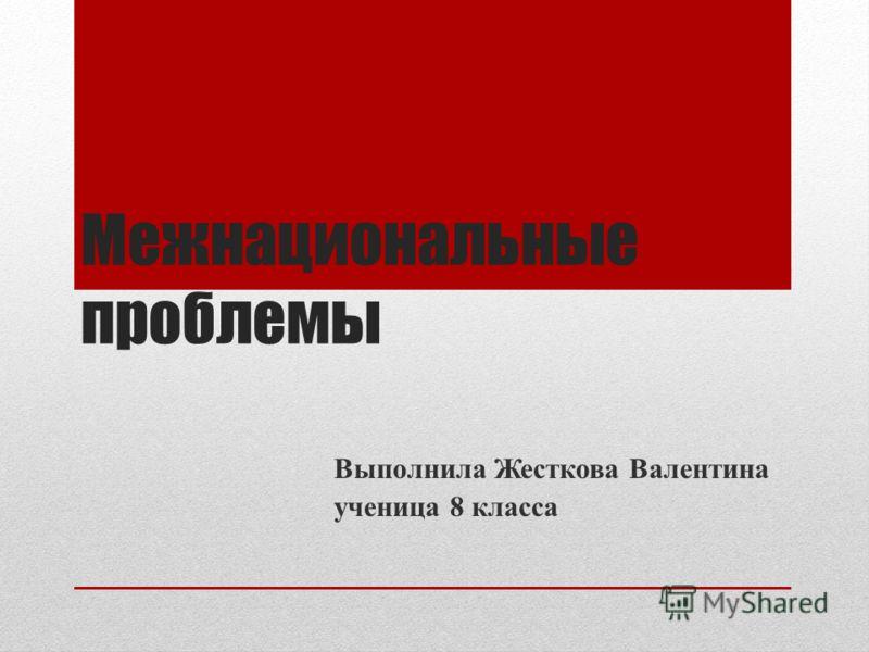 Межнациональные проблемы Выполнила Жесткова Валентина ученица 8 класса