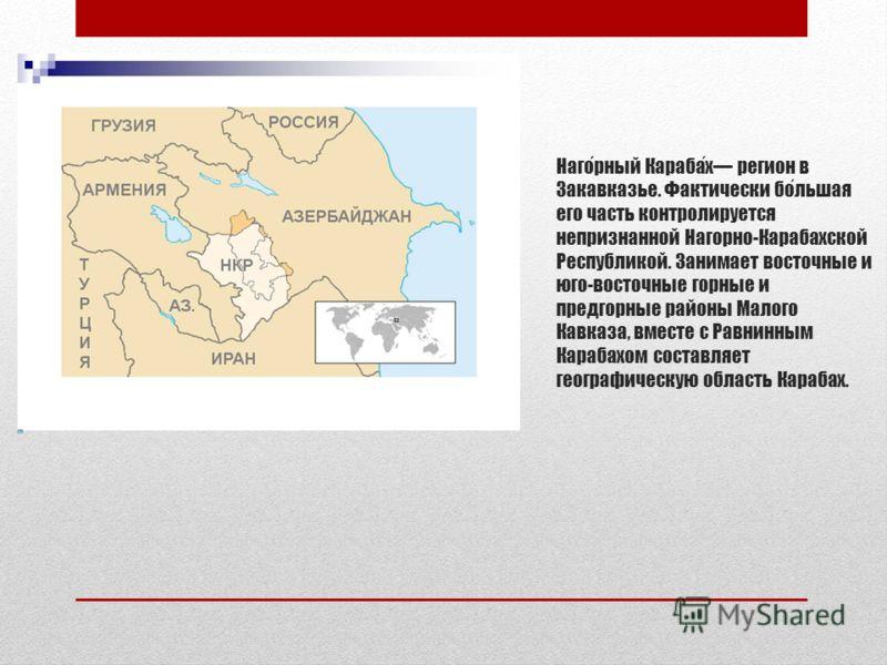 Нагорный Карабах регион в Закавказье. Фактически большая его часть контролируется непризнанной Нагорно-Карабахской Республикой. Занимает восточные и юго-восточные горные и предгорные районы Малого Кавказа, вместе с Равнинным Карабахом составляет геог