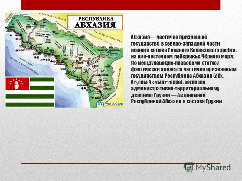Абхазия частично признанное государство в северо-западной части южного склона Главного Кавказского хребта, на юго-восточном побережье Чёрного моря. По международно-правовому статусу фактически является частично признанным государством Республика Абха