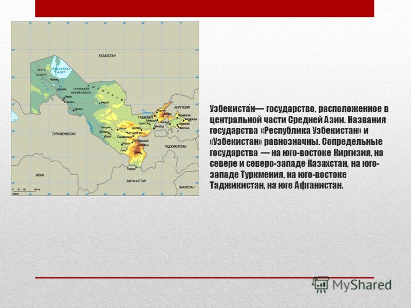 Узбекистан государство, расположенное в центральной части Средней Азии. Названия государства «Республика Узбекистан» и «Узбекистан» равнозначны. Сопредельные государства на юго-востоке Киргизия, на севере и северо-западе Казахстан, на юго- западе Тур