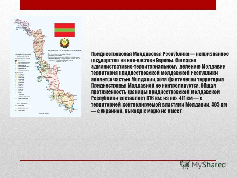 Приднестровская Молдавская Республика непризнанное государство на юго-востоке Европы. Согласно административно-территориальному делению Молдавии территория Приднестровской Молдавской Республики является частью Молдавии, хотя фактически территория При
