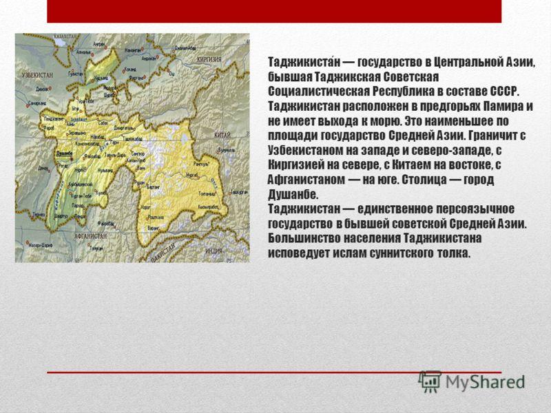 Таджикистан государство в Центральной Азии, бывшая Таджикская Советская Социалистическая Республика в составе СССР. Таджикистан расположен в предгорьях Памира и не имеет выхода к морю. Это наименьшее по площади государство Средней Азии. Граничит с Уз