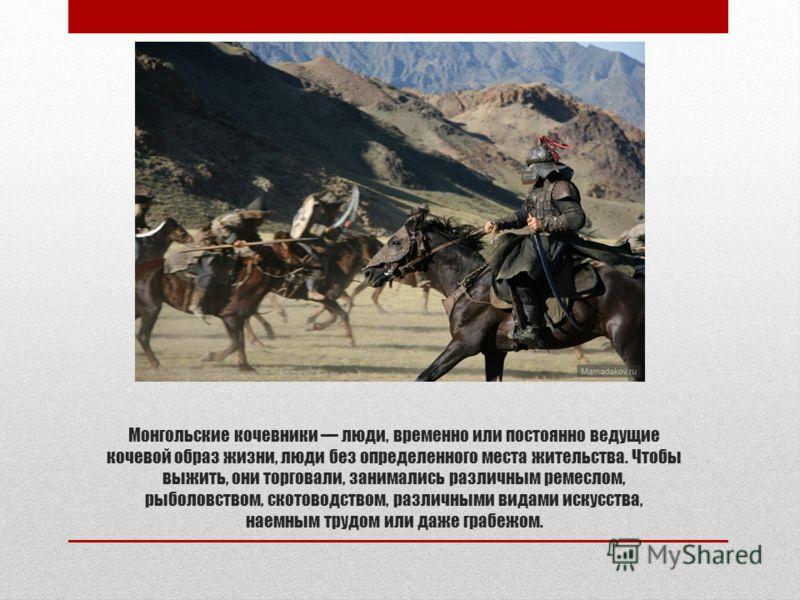 Монгольские кочевники люди, временно или постоянно ведущие кочевой образ жизни, люди без определенного места жительства. Чтобы выжить, они торговали, занимались различным ремеслом, рыболовством, скотоводством, различными видами искусства, наемным тру