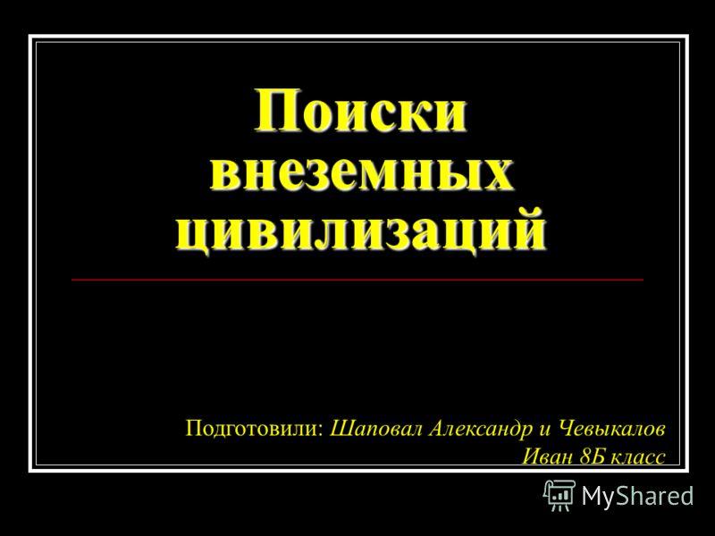 Поиски внеземных цивилизаций Подготовили: Шаповал Александр и Чевыкалов Иван 8Б класс