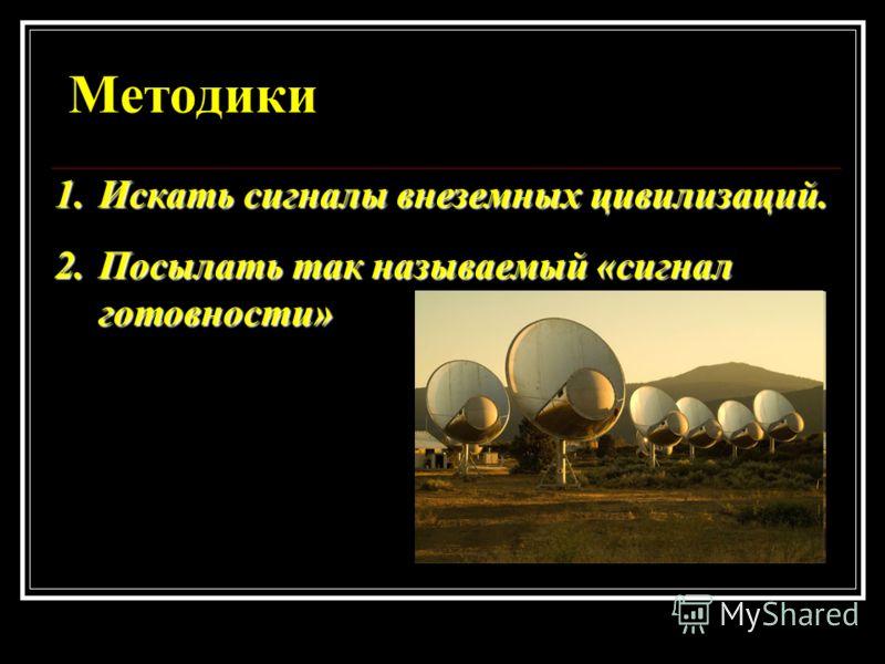 Методики 1.Искать сигналы внеземных цивилизаций. 2.Посылать так называемый «сигнал готовности»