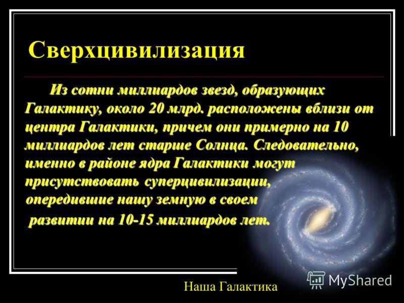 Сверхцивилизация Из сотни миллиардов звезд, образующих Галактику, около 20 млрд. расположены вблизи от центра Галактики, причем они примерно на 10 миллиардов лет старше Солнца. Следовательно, именно в районе ядра Галактики могут присутствовать суперц
