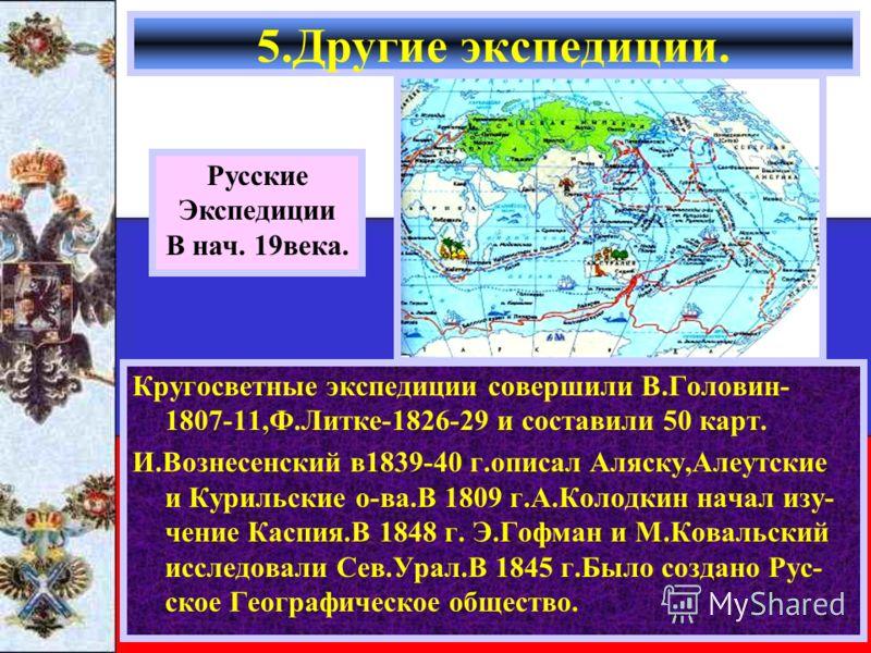 Кругосветные экспедиции совершили В.Головин- 1807-11,Ф.Литке-1826-29 и составили 50 карт. И.Вознесенский в1839-40 г.описал Аляску,Алеутские и Курильские о-ва.В 1809 г.А.Колодкин начал изу- чение Каспия.В 1848 г. Э.Гофман и М.Ковальский исследовали Се