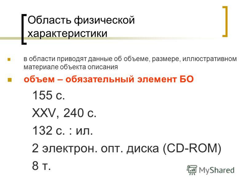 Область физической характеристики в области приводят данные об объеме, размере, иллюстративном материале объекта описания объем – обязательный элемент БО 155 с. XXV, 240 с. 132 с. : ил. 2 электрон. опт. диска (CD-ROM) 8 т.