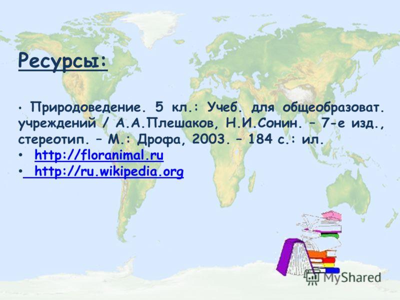 Ресурсы: Природоведение. 5 кл.: Учеб. для общеобразоват. учреждений / А.А.Плешаков, Н.И.Сонин. – 7-е изд., стереотип. – М.: Дрофа, 2003. – 184 с.: ил. http://floranimal.ru http://ru.wikipedia.org http://ru.wikipedia.org