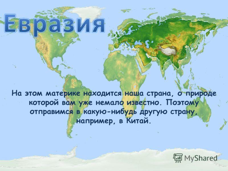 На этом материке находится наша страна, о природе которой вам уже немало известно. Поэтому отправимся в какую-нибудь другую страну, например, в Китай.