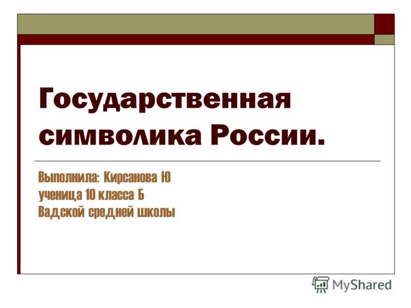 Государственная символика России. Выполнила: Кирсанова Ю ученица 10 класса Б Вадской средней школы