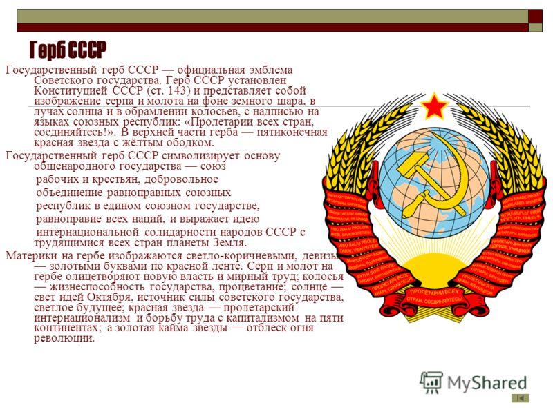 Герб СССР Государственный герб СССР официальная эмблема Советского государства. Герб СССР установлен Конституцией СССР (ст. 143) и представляет собой изображение серпа и молота на фоне земного шара, в лучах солнца и в обрамлении колосьев, с надписью