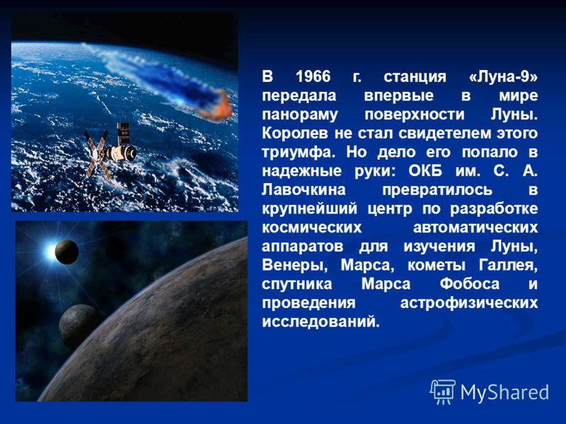 В 1966 г. станция «Луна-9» передала впервые в мире панораму поверхности Луны. Королев не стал свидетелем этого триумфа. Но дело его попало в надежные руки: ОКБ им. С. А. Лавочкина превратилось в крупнейший центр по разработке космических автоматическ