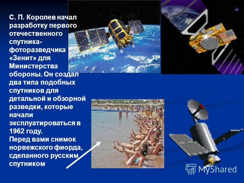 С. П. Королев начал разработку первого отечественного спутника- фоторазведчика «Зенит» для Министерства обороны. Он создал два типа подобных спутников для детальной и обзорной разведки, которые начали эксплуатироваться в 1962 году. Перед вами снимок