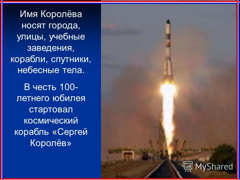 Имя Королёва носят города, улицы, учебные заведения, корабли, спутники, небесные тела. В честь 100- летнего юбилея стартовал космический корабль «Сергей Королёв»