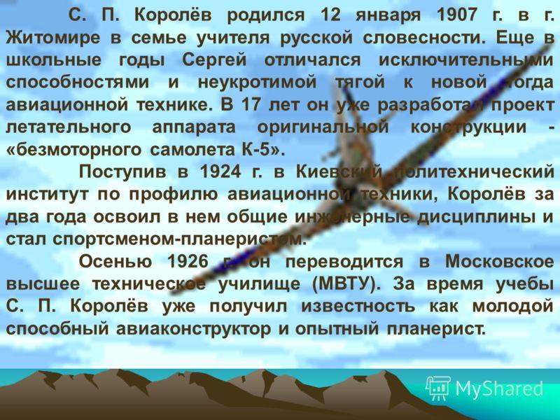 С. П. Королёв родился 12 января 1907 г. в г. Житомире в семье учителя русской словесности. Еще в школьные годы Сергей отличался исключительными способностями и неукротимой тягой к новой тогда авиационной технике. В 17 лет он уже разработал проект лет