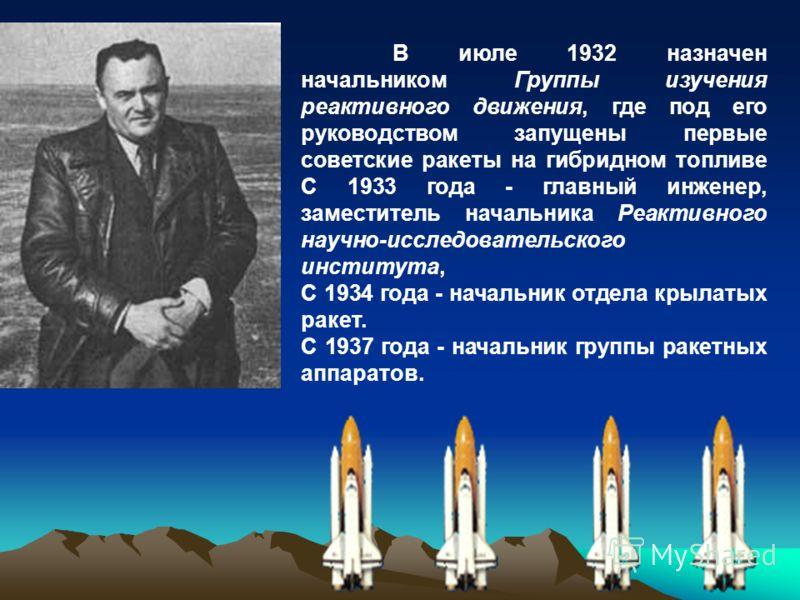 В июле 1932 назначен начальником Группы изучения реактивного движения, где под его руководством запущены первые советские ракеты на гибридном топливе С 1933 года - главный инженер, заместитель начальника Реактивного научно-исследовательского институт
