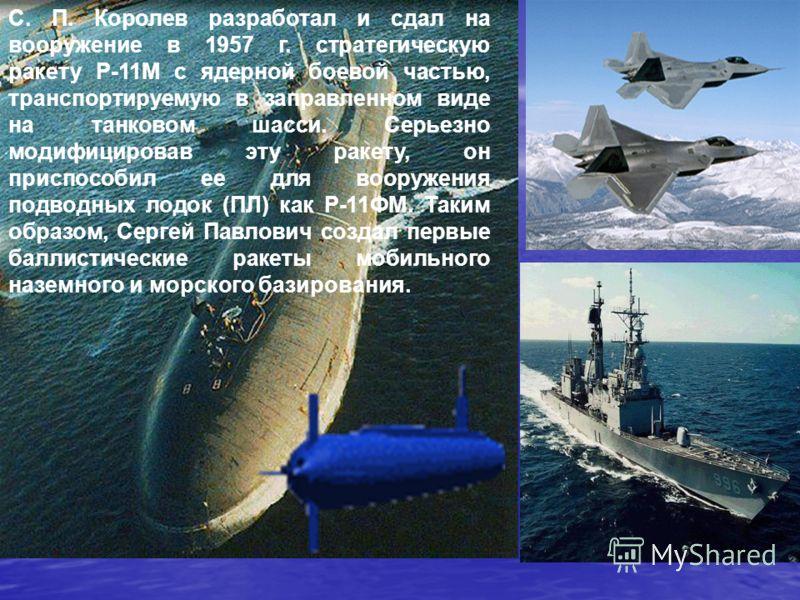 С. П. Королев разработал и сдал на вооружение в 1957 г. стратегическую ракету Р-11М с ядерной боевой частью, транспортируемую в заправленном виде на танковом шасси. Серьезно модифицировав эту ракету, он приспособил ее для вооружения подводных лодок (
