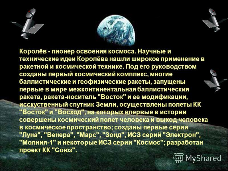 Королёв - пионер освоения космоса. Научные и технические идеи Королёва нашли широкое применение в ракетной и космической технике. Под его руководством созданы первый космический комплекс, многие баллистические и геофизические ракеты, запущены первые