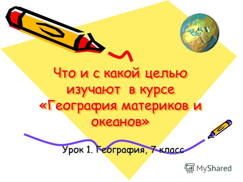 Что и с какой целью изучают в курсе «География материков и океанов» Урок 1. География, 7 класс