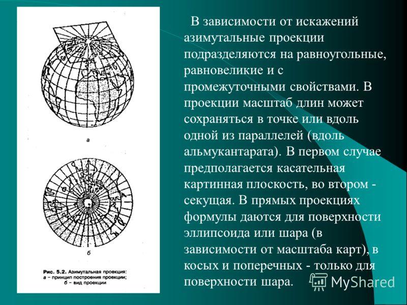 В зависимости от искажений азимутальные проекции подразделяются на равноугольные, равновеликие и с промежуточными свойствами. В проекции масштаб длин может сохраняться в точке или вдоль одной из параллелей (вдоль альмукантарата). В первом случае пред