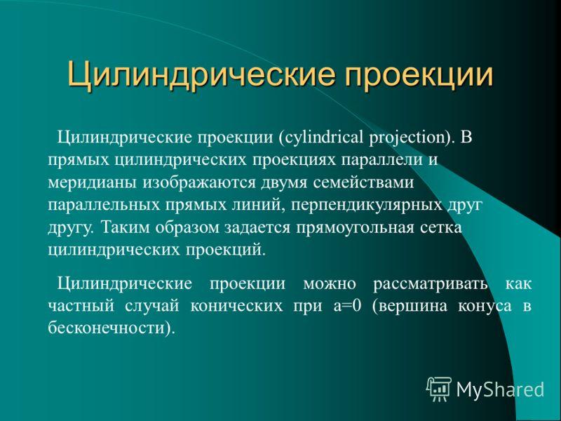 Цилиндрические проекции Цилиндрические проекции (cylindrical projection). В прямых цилиндрических проекциях параллели и меридианы изображаются двумя семействами параллельных прямых линий, перпендикулярных друг другу. Таким образом задается прямоуголь