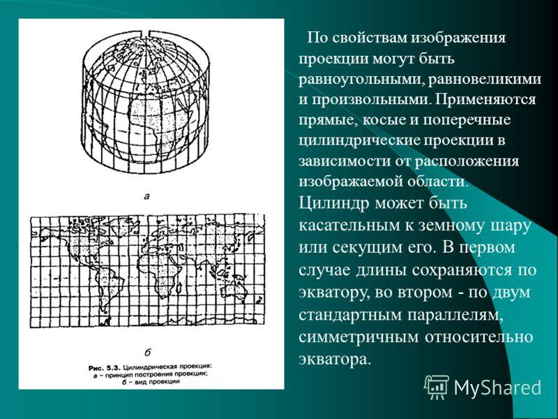 По свойствам изображения проекции могут быть равноугольными, равновеликими и произвольными. Применяются прямые, косые и поперечные цилиндрические проекции в зависимости от расположения изображаемой области. Цилиндр может быть касательным к земному ша