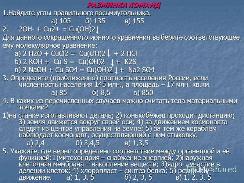 РАЗМИНКА КОМАНД 1.Найдите углы правильного восьмиугольника. а) 105 б) 135 в) 155 2. 2ОН- + Cu2+ = Сu(ОН)2 Для данного сокращенного ионного уравнения выберите соответствующее ему молекулярное уравнение: a) 2 Н2О + CuCl2 = Cu(ОН)2 + 2 НCl б) 2 КОН + Cu