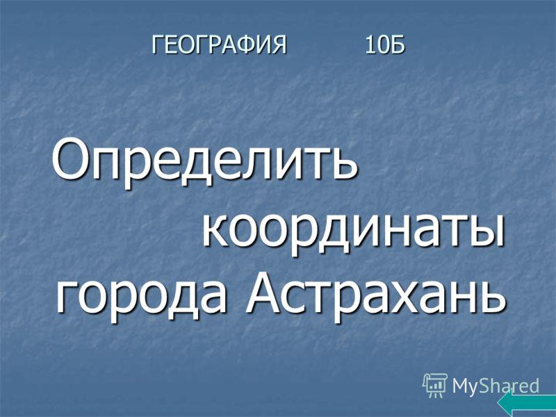 ГЕОГРАФИЯ 10Б Определить координаты города Астрахань Определить координаты города Астрахань