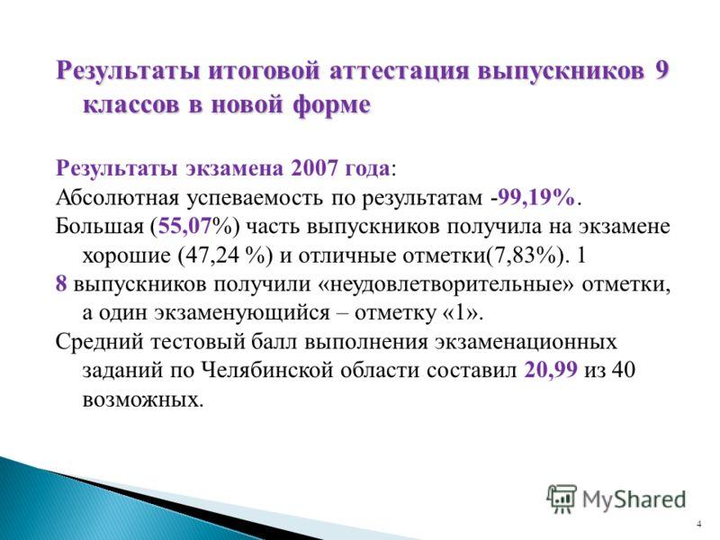 4 Результаты итоговой аттестация выпускников 9 классов в новой форме Результаты экзамена 2007 года: Абсолютная успеваемость по результатам -99,19%. Большая (55,07%) часть выпускников получила на экзамене хорошие (47,24 %) и отличные отметки(7,83%). 1