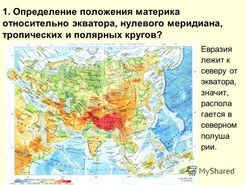 1. Определение положения материка относительно экватора, нулевого меридиана, тропических и полярных кругов? Евразия лежит к северу от экватора, значит, распола гается в северном полуша рии.