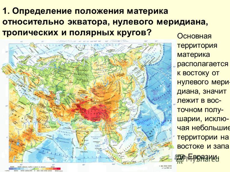 1. Определение положения материка относительно экватора, нулевого меридиана, тропических и полярных кругов? Основная территория материка располагается к востоку от нулевого мери- диана, значит лежит в вос- точном полу- шарии, исклю- чая небольшие тер