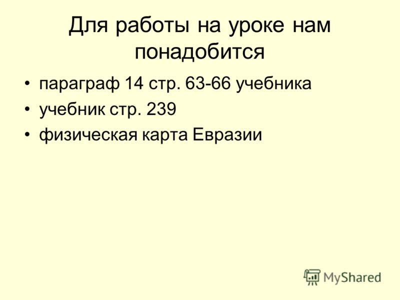 Для работы на уроке нам понадобится параграф 14 стр. 63-66 учебника учебник стр. 239 физическая карта Евразии