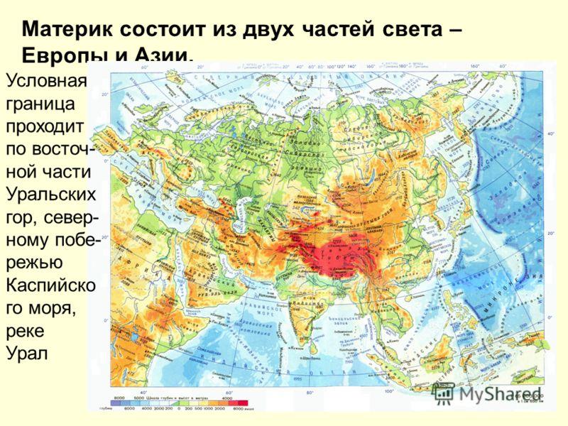 Материк состоит из двух частей света – Европы и Азии. Условная граница проходит по восточ- ной части Уральских гор, север- ному побе- режью Каспийско го моря, реке Урал