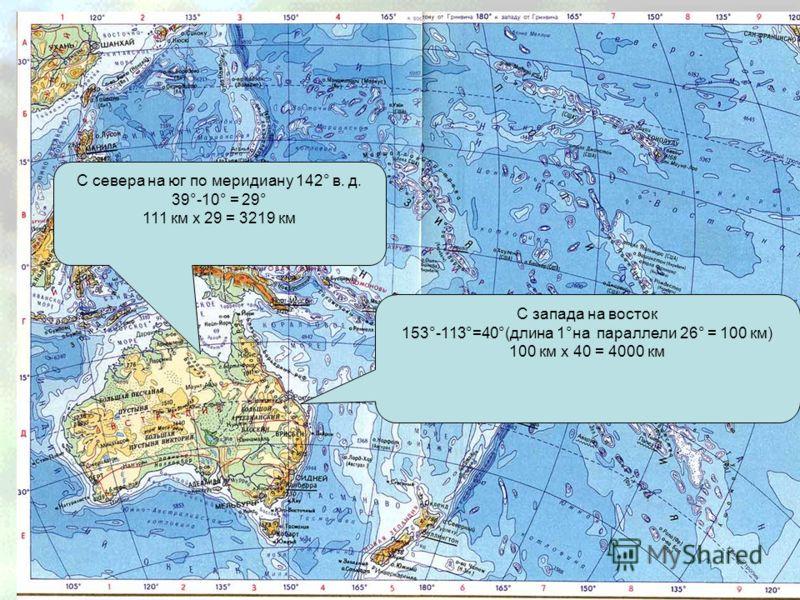 Протяженность С запада на восток 153°-113°=40°(длина 1°на параллели 26° = 100 км) 100 км x 40 = 4000 км С севера на юг по меридиану 142° в. д. 39°-10° = 29° 111 км x 29 = 3219 км