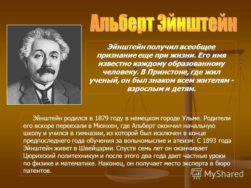 Эйнштейн получил всеобщее признание еще при жизни. Его имя известно каждому образованному человеку. В Принстоне, где жил ученый, он был знаком всем жителям - взрослым и детям. Эйнштейн родился в 1879 году в немецком городе Ульме. Родители его вскоре
